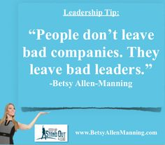 People don't leave bad companies, they leave bad leaders-Betsy-Allen-Manning-Leadership Speaker-Author-Organizational Development Expert  http://betsyallenmanning.com  job satisfaction