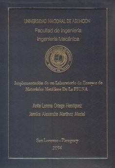T1450               Ortega Henríquez, Anita Lorena y Jannike Alexandra                    Martínez Maciel (2014). Implementación de un                    laboratorio de ensayos                    de materiales metálicos de la FIUNA.                   San Lorenzo : FIUNA. 346 p.