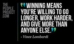 Winning means you're willing to go longer, work harder, and give more than anyone else.-Vince Lombardi