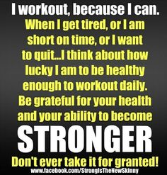 i workout, bcz i can. when i get tired, or i am short on time, or i want to quit . . i think about hw lucky i am to be healthy enough to workout daily. be grateful for ur health and ur ability to become STRONGER. don't ever take it for granted. :)