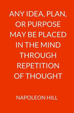 NAPOLEON HILL:  ANY IDEA, PLAN,  OR PURPOSE  MAY BE PLACED  IN THE MIND THROUGH REPETITION  OF THOUGHT