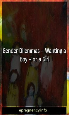 Gender Dilemmas – Wanting a Boy – or a Girl  #maternity #Parent-ship
