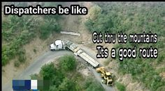 Dispatchers be like...Cut through the mountains it's a good route.
