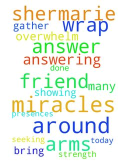 God, please wrap your arms around our dear friend -  God, please wrap your arms around our dear friend Shermarie and overwhelm them by answering their miracles and showing your presences. Help them gather the strength that they need and answer their prayers today. You have done many miracles and I just ask that you bring Shermarie the answers that they are seeking. Posted at: https://prayerrequest.com/t/GO6 #pray #prayer #request #prayerrequest
