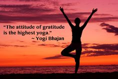 """The attitude of gratitude is the highest yoga."" ~Yogi Bhajan"