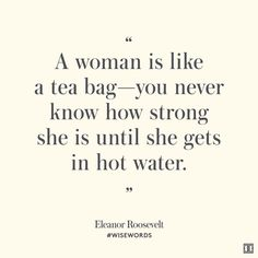 """""""A woman is like a tea bag—you never know how strong she is until she gets in hot water.""""— Eleanor Roosevelt"""