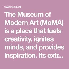 The Museum of Modern Art (MoMA) is a place that fuels creativity, ignites minds, and provides inspiration. Its extraordinary exhibitions and collection of modern and contemporary art are dedicated to helping you understand and enjoy the art of our time.