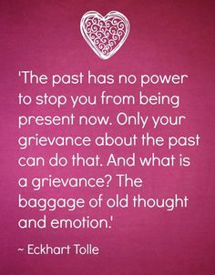 Eckhart Tolle The past has no power to stop you from being present now. Only your grievance about the past can do that.the baggage of old thought and emotion Now Quotes, Quotes To Live By, Wisdom Quotes, Life Quotes, Daily Quotes, Ekhart Tolle, Affirmations, Power Of Now, Note To Self