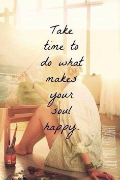 Do things that make my soul happy.