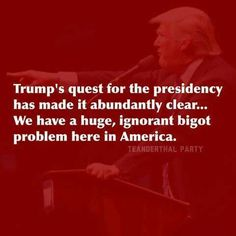 """Trump's quest for the presidency has made it abundantly clear... We have a huge, ignorant bigot problem here in America."""