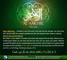 Allah calls HimselfAl-Aakhir— The Last— once in the Quran.Al-Aakhir is the one who neither has an end nor beginning. There is nothing beyond Him; He is the Ultimate and will remain after the whole creation has passed away! The Last One, The Ultimate Aakhir comes from theroothamza-khaa-raa,which points to three main meanings. The first meaning is to be latter […]