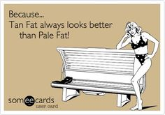 Because..Tan fat always looks better than pale fat