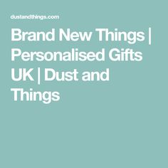 Brand New Things | Personalised Gifts UK | Dust and Things