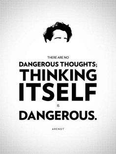 There are no dangerous thoughts; thinking itself is dangerous. ~ Hannah Arendt (1906–1975)  was a political theorist. Arendt's work deals with the nature of power, and the subjects of politics, authority, and totalitarianism.
