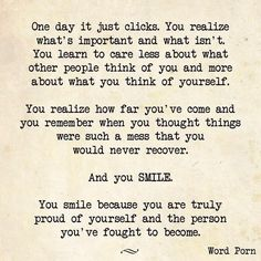 One day it just clicks.  You realize what's important and what isn't.  You learn to care less about what other people think of you and more about what you think of yourself.  You realize how far you've come and you remember when you thought things were such a mess that you would never recover.  And you SMILE.  You smile because you are truly proud of yourself and the person you've fought to become.