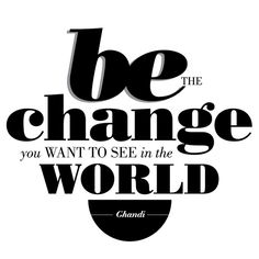 Be the Change you want to see in the WORLD - Ghandi.