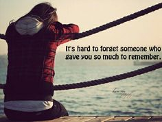 """""""It's hard to forget someone who gave you so much to remember."""""""