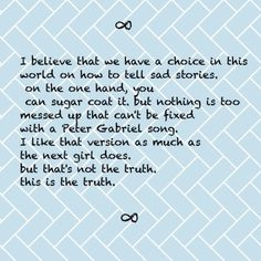 ∞ I believe that we have a choice in this world on how to tell sad stories. on the one hand, you can sugar coat it, but nothing is too messed up that can't be fixed with a Peter Gabriel song. I like that version as much as the next girl does. but that's not the truth. this is the truth. ∞