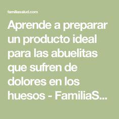 Aprende a preparar un producto ideal para las abuelitas que sufren de dolores en los huesos - FamiliaSalud.com