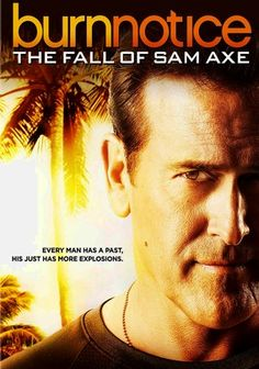 """Burn Notice: The Fall of Sam Axe (2011) This made-for-television movie delves into the backstory of Bruce Campbell's """"Burn Notice"""" character, Sam Axe, charting his path from Navy SEAL to private eye Michael Westen's best friend -- and freewheeling lady-killer."""