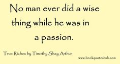 No man ever did a wise thing while he was in a passion.  True Riches by Timothy Shay Arthur