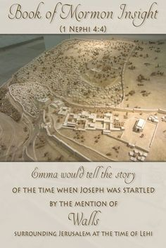 Joseph was surprised that the Book of Mormon mentioned walls around Jerusalem. He asked Emma if this was true, and she said yes. ... Many people of his day were not aware that the Bible mentioned walls around Jerusalem. The Book of Mormon was truly a translated ancient work. Why would he have written a story that included something he did not know existed?