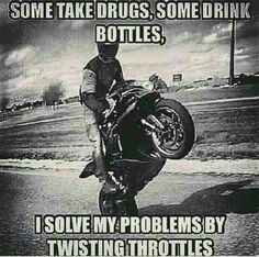 Some take drugs, some drink bottles; I solve my problems by twisting throttles