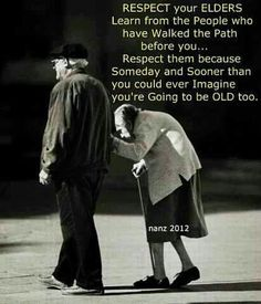 Respect your Elders. Learn from the people who have walked the path before you… respect them. Because someday and sooner than you could ever imagine you're going to be old, too. The best collection of quotes and sayings for every situation in life. Life Quotes Love, Great Quotes, Quotes To Live By, Me Quotes, Inspirational Quotes, Old People Quotes, Hubby Quotes, Eeyore Quotes, Strong Quotes