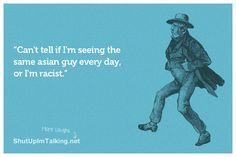 Am I racist? Best humor content on the web -> shutupimtalking.com