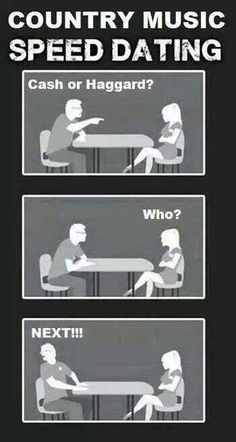 Country music speed dating--- I think I would have to say... Haggard. I think. I dunno, it depends on my mood...