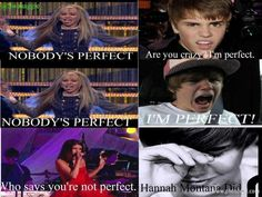 Hannah Montana has a Song called Nobody's Perfect...and Selena Gomez has a song called Who says!