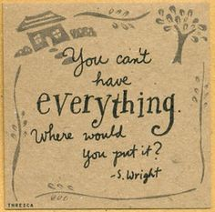 You can't have everything where would you put it?  S Wright  The Murmuring Cottage