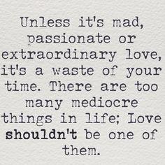 mad, passionate, extraordinary