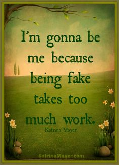 I'm gonna be me because being fake takes too much work. Katrina Mayer