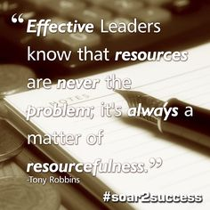 """""""Effective leaders know that resources are never the problem; it's always a matter of resourcefulness."""" ~ Tony Robbins   #soar2success #Leadership #motivation"""