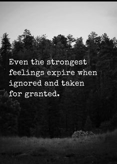 Even the strongest feelings expire when ignored and taken for granted.