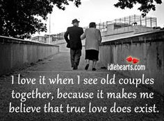 I love it when I see old couples together, because it makes me believe that true love does exist.