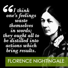 """Love this quote on Entreprenista.com! """"I think one's feelings waste themselves in words; they ought to be distilled into actions which bring results."""" Florence Nightingale"""