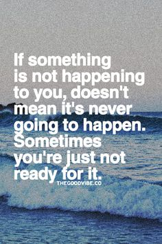 If something is not happening to you, doesn't mean it's never going to happen. Sometimes you're just not ready for it.