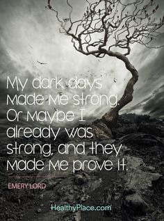 Quote on mental health - My dark days made me strong. Or maybe I already was strong, and they made me prove it.