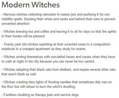 Modern Witches Witches arming themselves with non-lethal hexes and curses when they have o walk at night in the city because you can never be too careful. Witches adopting their black cats from shelters, and maybe several other cats hat aren't black as well. Witches creating fairy lights of floating candles that sometimes drip wax on he floor but will refuse to burn the witch's dwelling. Familiars doubling as therapy pets and service dogs.