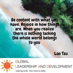 """""""👍 """""""" Be content with what you have. Rejoice in how things are. When you realize there is nothing lacking the whole world belongs to you. """""""" 👉 Lao Tzu"""