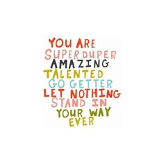 you are super duper amazing talented go getter let nothing stand in your way ever