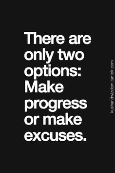 There are only 2 options: make progress or make excuses.