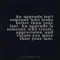Life Quote: An upgrade isn't someone who looks better than your last. An upgrade is someone who treats, appreciates, and values you more than your last. And looks better too! True Quotes, Great Quotes, Quotes To Live By, Inspirational Quotes, Motivational Quotes, Live Life Happy, Youre My Person, All That Matters, Life Advice