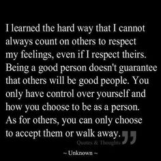 Learned the hard way that I can't always count on other to respect my feelings, even if I respect theirs. Being a good person doesn't guarantee that others will be good people. You only have control over yourself and . Great Quotes, Quotes To Live By, Me Quotes, Motivational Quotes, Inspirational Quotes, Good Heart Quotes, Good Person Quotes, Simply Quotes, Be True To Yourself Quotes