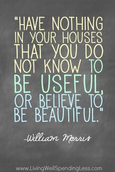 Have nothing in your houses that you do not know to be useful, or believe to be beautiful. William Morris