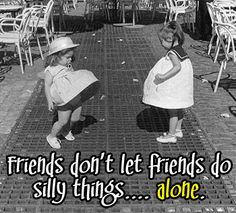 friends don't let friends do silly things...alone