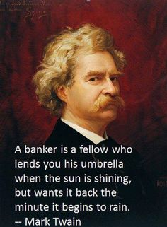 """""""A banker is a fellow who lends you his umbrella when the sun is shining, but wants it back the minute it begins to rain."""" ~ Mark Twain"""