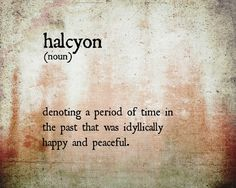 Halcyon-a period of time in the past that was idylliclly happy and peaceful
